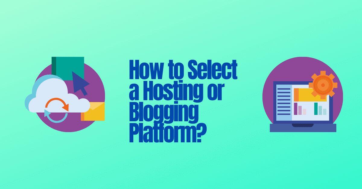 How to Select a Hosting or Blogging Platform?