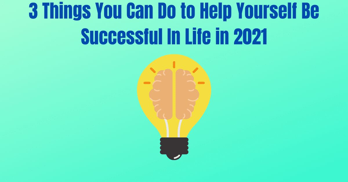 You are currently viewing 3 Things You Can Do to Help Yourself Be Successful In Life in 2021