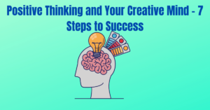 Read more about the article Positive Thinking and Your Creative Mind – 7 Steps to Success