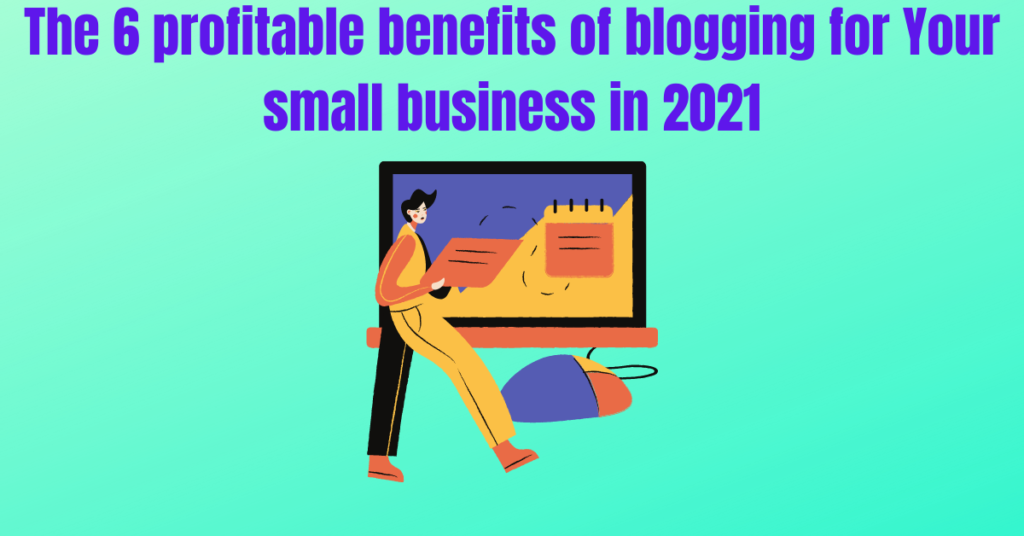 The 6 profitable benefits of blogging for Your small business in 2021