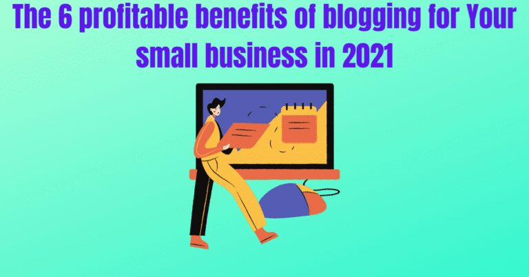 Read more about the article The 6 profitable benefits of blogging for Your small business in 2021