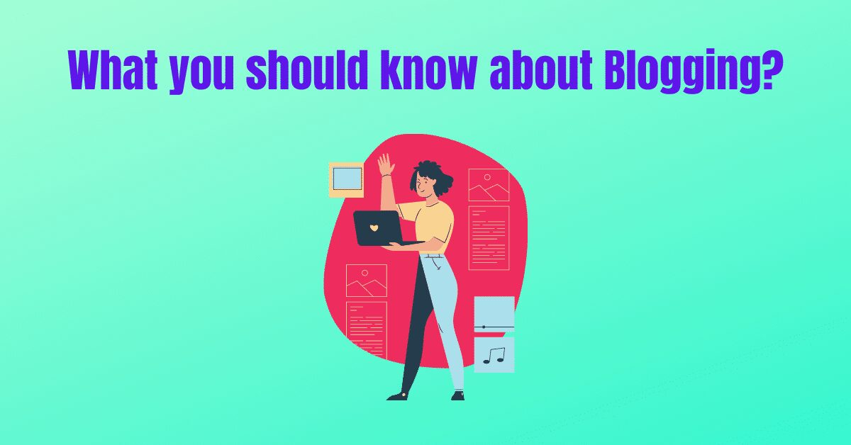 What you should know about Blogging?