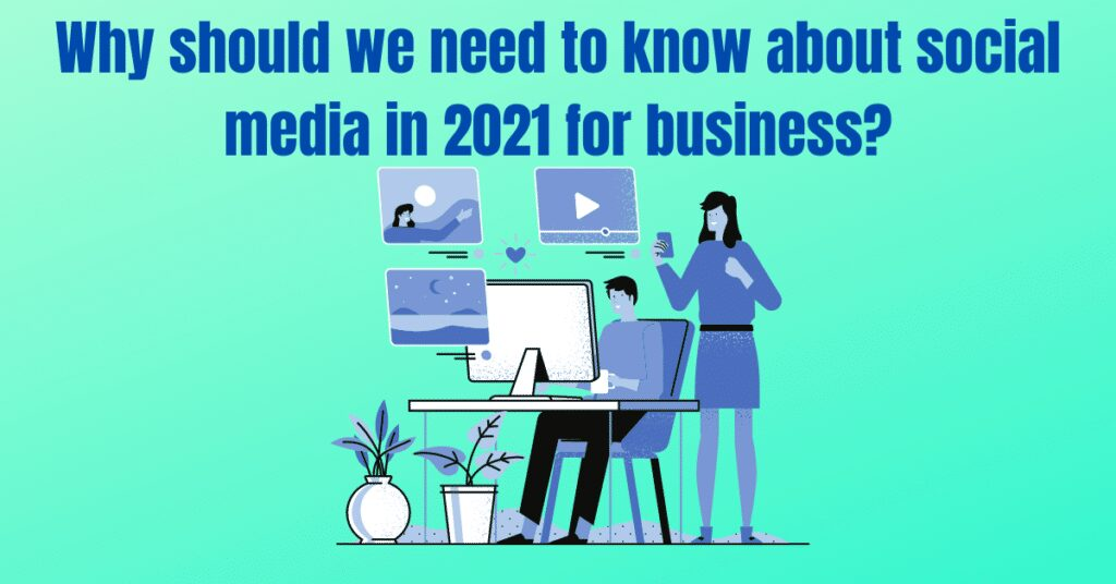 Why should we need to know about social media in 2021 for business?
