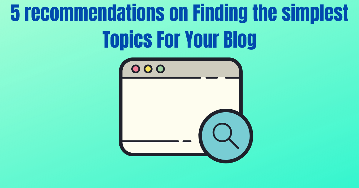 5 recommendations on Finding the simplest Topics For Your Blog