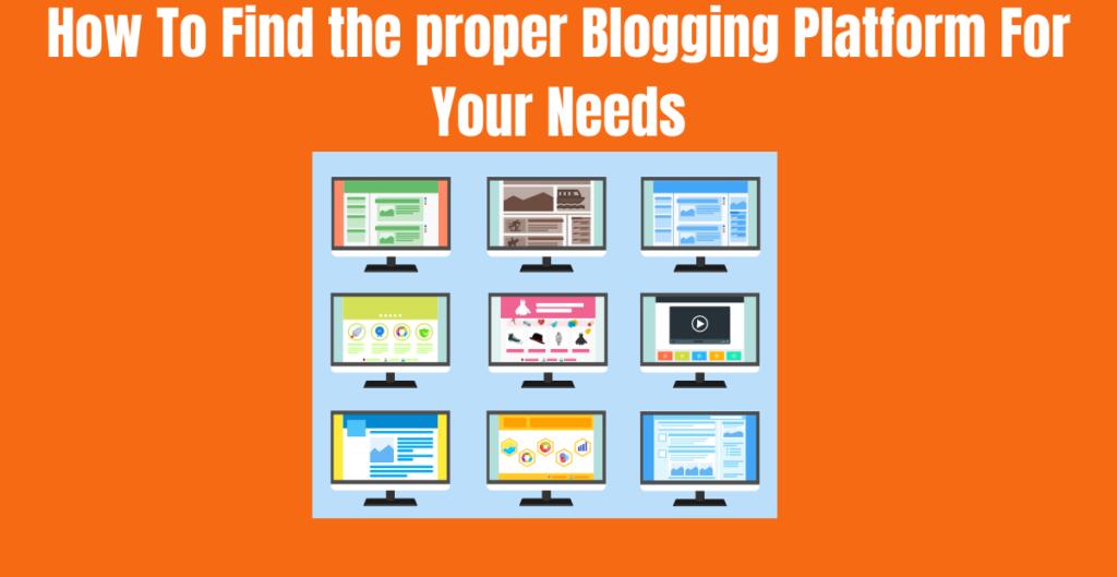 How To Find the proper Blogging Platform For Your Needs