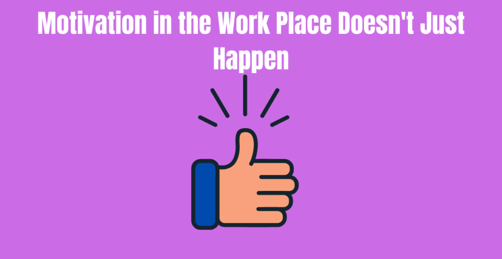 Motivation in the Work Place Doesn't Just Happen