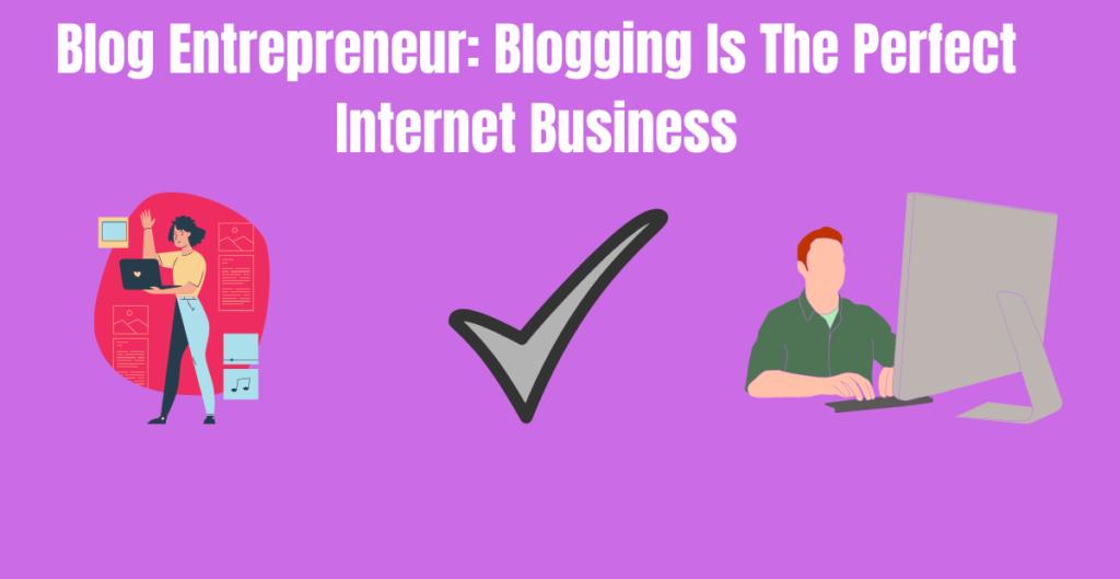 Blog Entrepreneur: Blogging Is The Perfect Internet Business