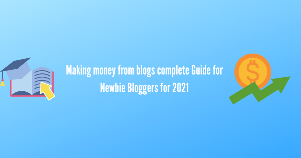 Making money from blogs complete Guide for Newbie Bloggers for 2021