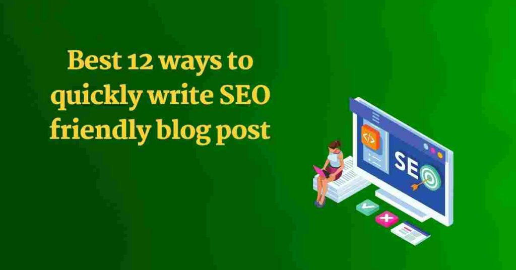 Best 12 ways to quickly write SEBest 12 ways to quickly write SEO friendly blog postO friendly blog post