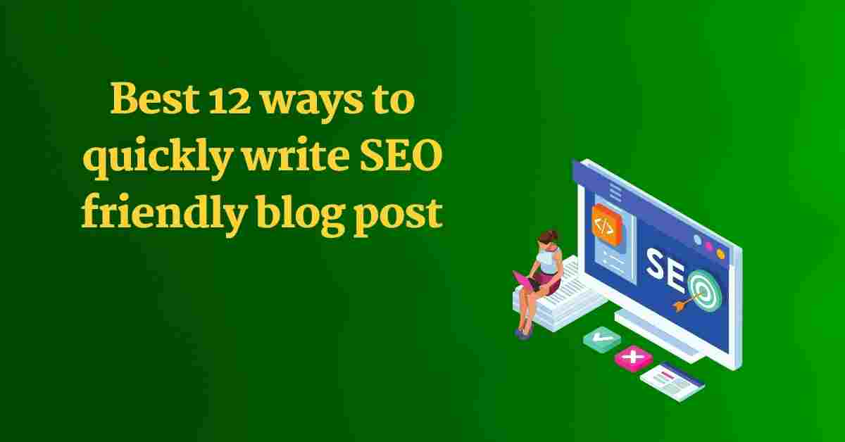 You are currently viewing Best 12 ways to quickly write SEO friendly blog post