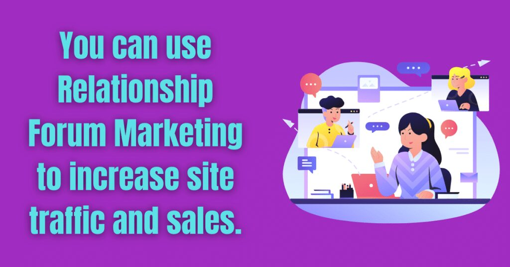 You can use Relationship Forum Marketing to increase site traffic and sales.
