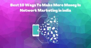 Read more about the article Best 10 Ways To Make More Money In Network Marketing in india