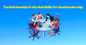 Read more about the article Ten Relationship Traits And Skills For Good Leadership