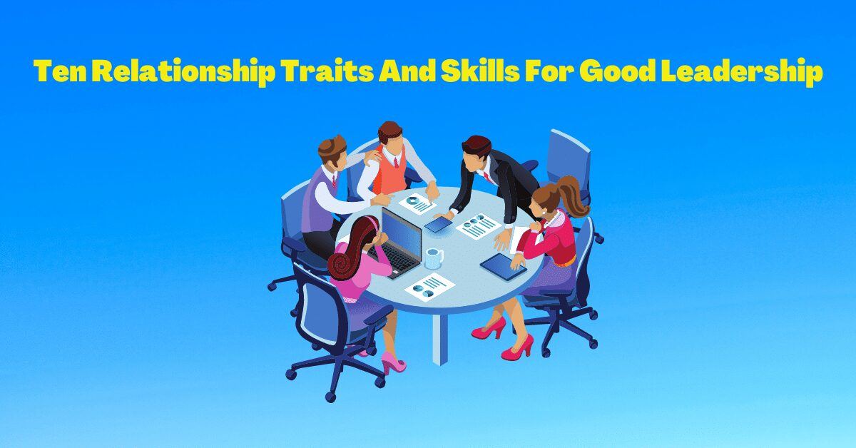 You are currently viewing Ten Relationship Traits And Skills For Good Leadership