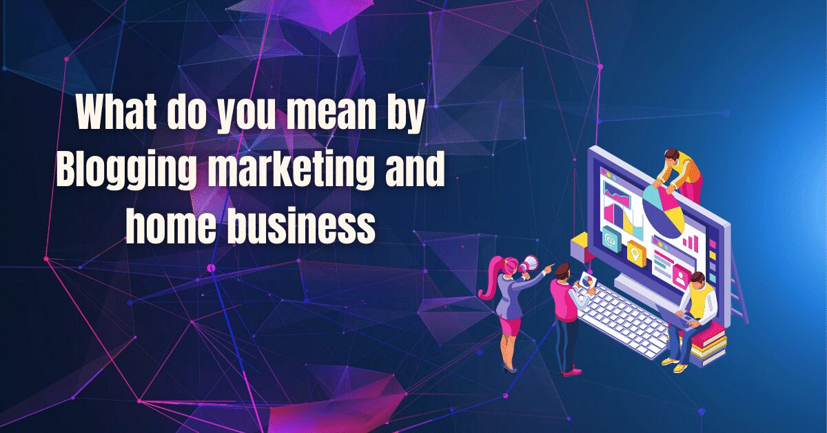 You are currently viewing What do you mean by Blogging marketing and home business
