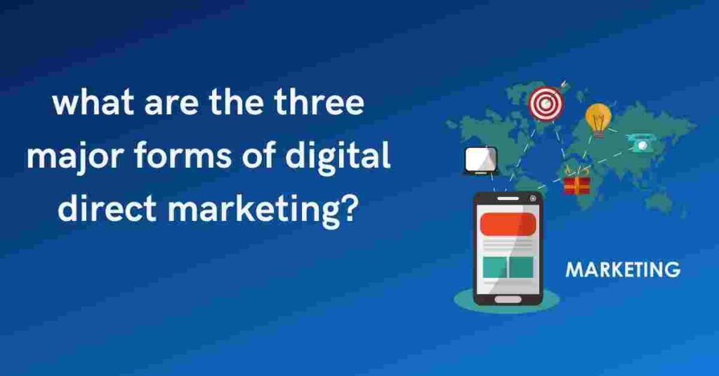 what are the three major forms of digital direct marketing?