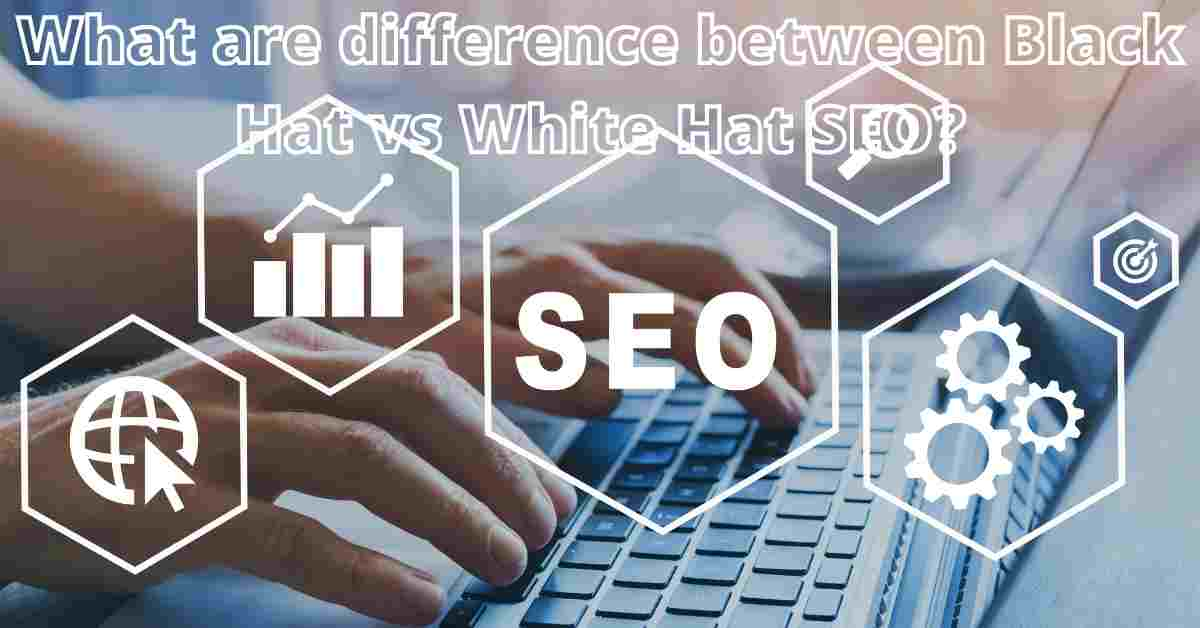 What are difference between Black Hat vs White Hat SEO?