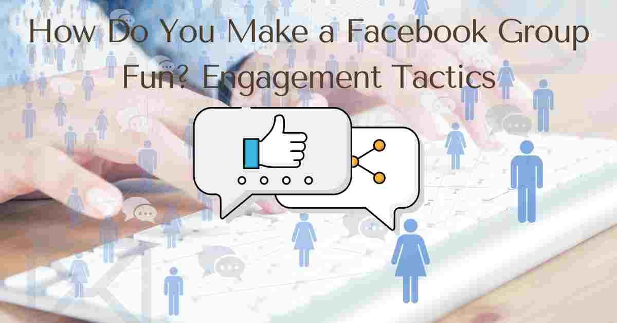 How Do You Make a Facebook Group Fun? Engagement Tactics