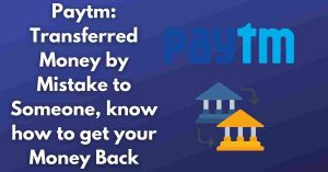 Read more about the article Paytm: Transferred Money by Mistake to Someone, know how to get your Money Back