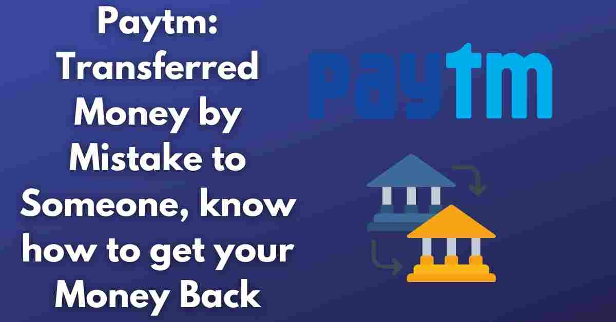 Paytm: Transferred Money by Mistake to Someone, know how to get your Money Back