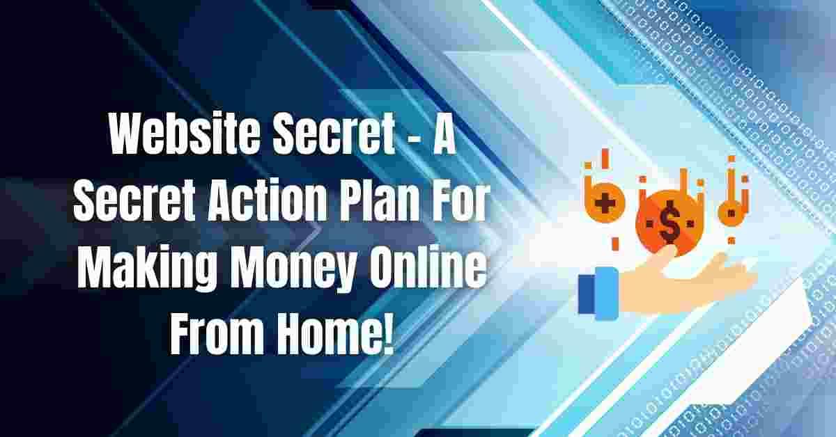 Website Secret - A Secret Action Plan For Making Money Online From Home!