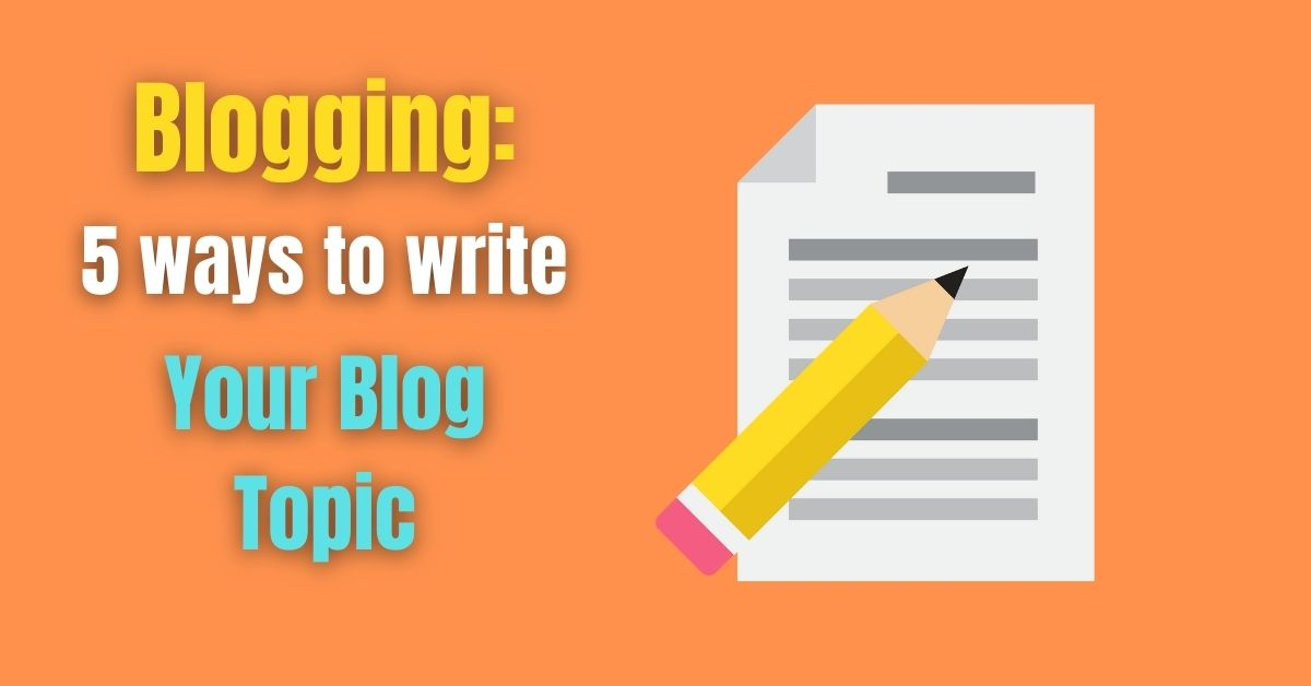 Blogging: 5 ways to write Your Blog Topic