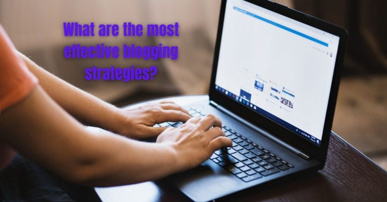 Read more about the article What are the most effective blogging strategies?